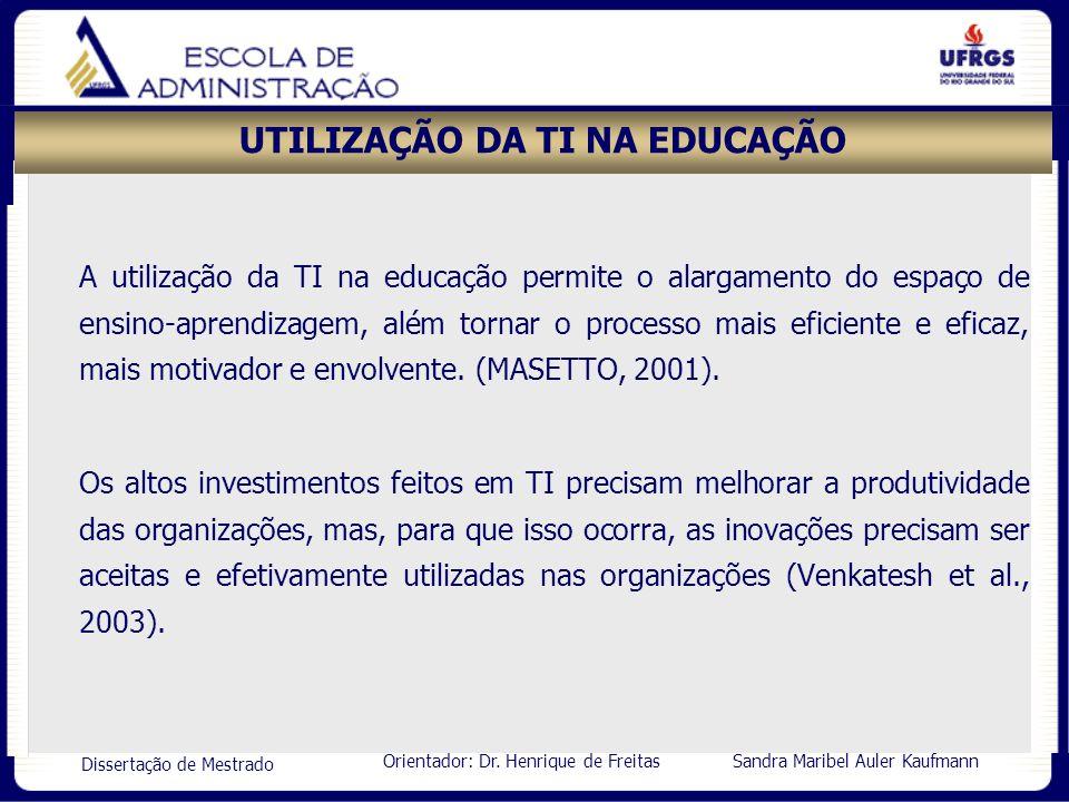 Orientador: Dr. Henrique de Freitas Sandra Maribel Auler Kaufmann Dissertação de Mestrado UTILIZAÇÃO DA TI NA EDUCAÇÃO A utilização da TI na educação