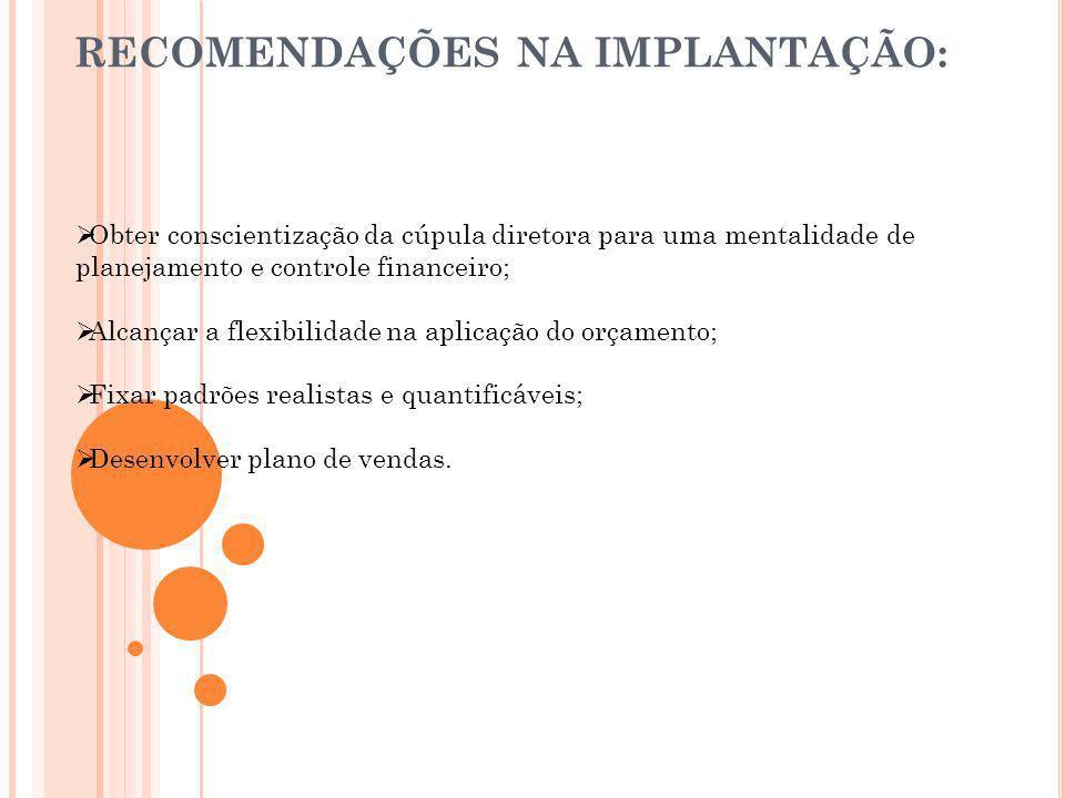 RECOMENDAÇÕES NA IMPLANTAÇÃO: Obter conscientização da cúpula diretora para uma mentalidade de planejamento e controle financeiro; Alcançar a flexibil