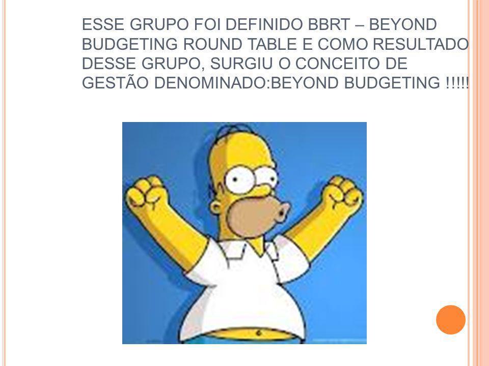 ESSE GRUPO FOI DEFINIDO BBRT – BEYOND BUDGETING ROUND TABLE E COMO RESULTADO DESSE GRUPO, SURGIU O CONCEITO DE GESTÃO DENOMINADO:BEYOND BUDGETING !!!!