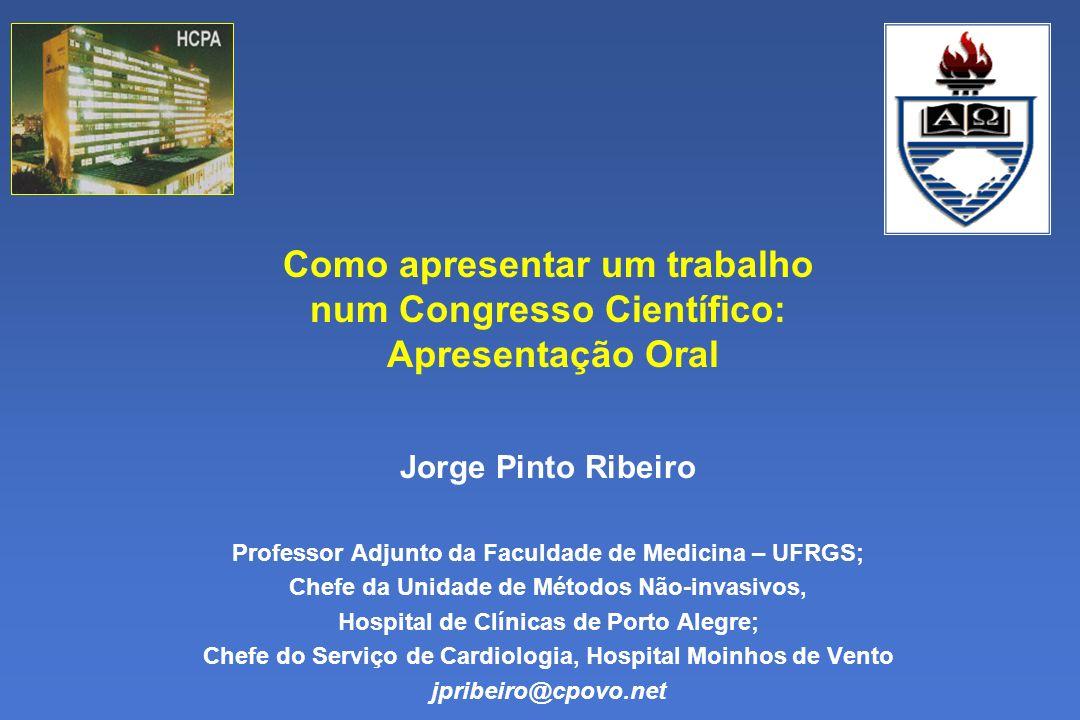 Como apresentar um trabalho num Congresso Científico: Apresentação Oral Jorge Pinto Ribeiro Professor Adjunto da Faculdade de Medicina – UFRGS; Chefe da Unidade de Métodos Não-invasivos, Hospital de Clínicas de Porto Alegre; Chefe do Serviço de Cardiologia, Hospital Moinhos de Vento jpribeiro@cpovo.net