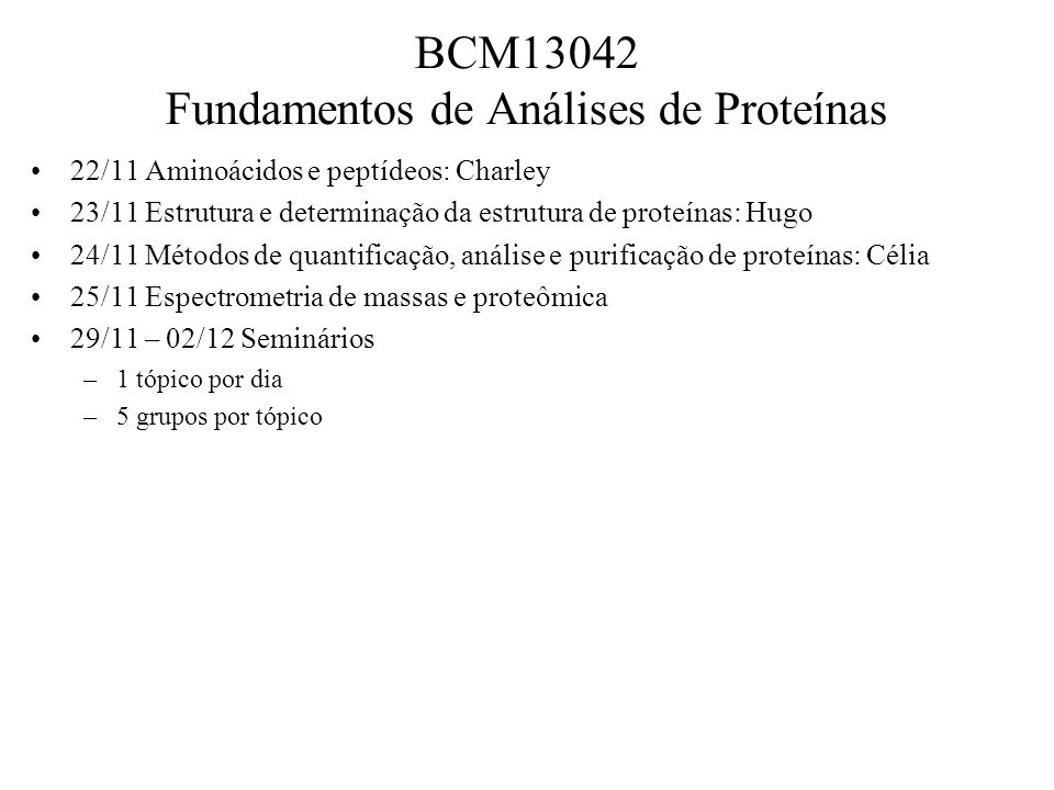 Tópico 1 – Métodos de Análise e Caracterização de Peptídeos 1.Papéis Biológicos de D-Aminoácidos 2.Determinação de sequencia de aminoácidos/peptídeos (Edman, MS-MS, Dansylação) 3.Assinalamento de padrões (bioinformática) 4.Modificações pós-traducionais: tipos, funções e impactos em análises 5.Síntese de peptídeos para avaliação biológica Tópico 2 – Métodos de Análise e Caracterização de Peptídeos 6.Eletroforeses (1D, 2D, nativa, zimogramas) 7.Cromatografia (troca iônica, hidrofóbica, fase reversa, afinidade) 8.Metodologias de quantificação de proteínas 9.Precipitação fracionada 10.Métodos Imunoquímicos Tópico 3 – Espectrometria de massas e proteômica 11.MudPit / GELC – MS 12.Proteômica quantitativa comparativa 13.Metaloproteômica 14.Fosfoproteômica 15.Interatoma Tópico 4 – Determinação de estrutura 16.RMN 17.Dicroísmo circular 18.Fluorometria 19.Cristalografia – Raios X 20.Determinação de motivos estruturais