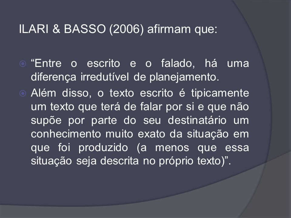 ILARI & BASSO (2006) afirmam que: Entre o escrito e o falado, há uma diferença irredutível de planejamento. Além disso, o texto escrito é tipicamente