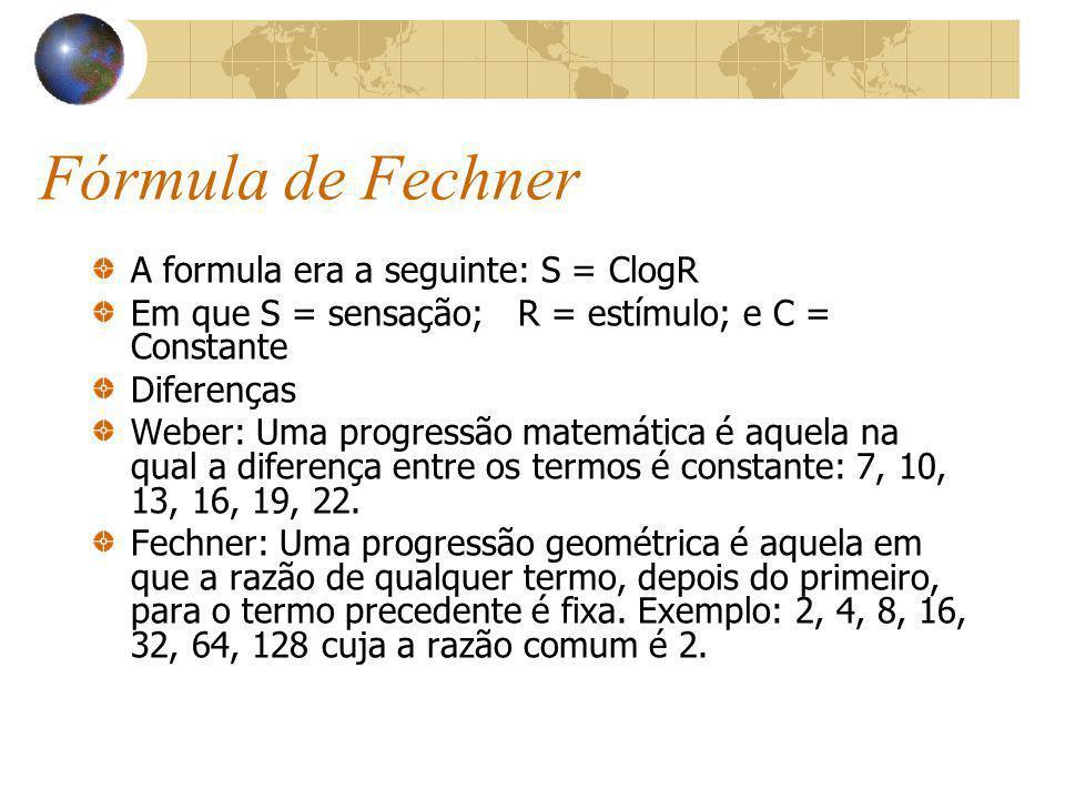 Fórmula de Fechner A formula era a seguinte: S = ClogR Em que S = sensação; R = estímulo; e C = Constante Diferenças Weber: Uma progressão matemática