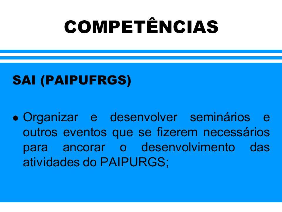 COMPETÊNCIAS SAI (PAIPUFRGS) l Organizar e desenvolver seminários e outros eventos que se fizerem necessários para ancorar o desenvolvimento das ativi