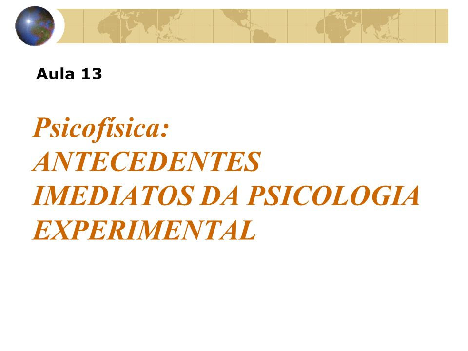 Psicofísica: ANTECEDENTES IMEDIATOS DA PSICOLOGIA EXPERIMENTAL Aula 13