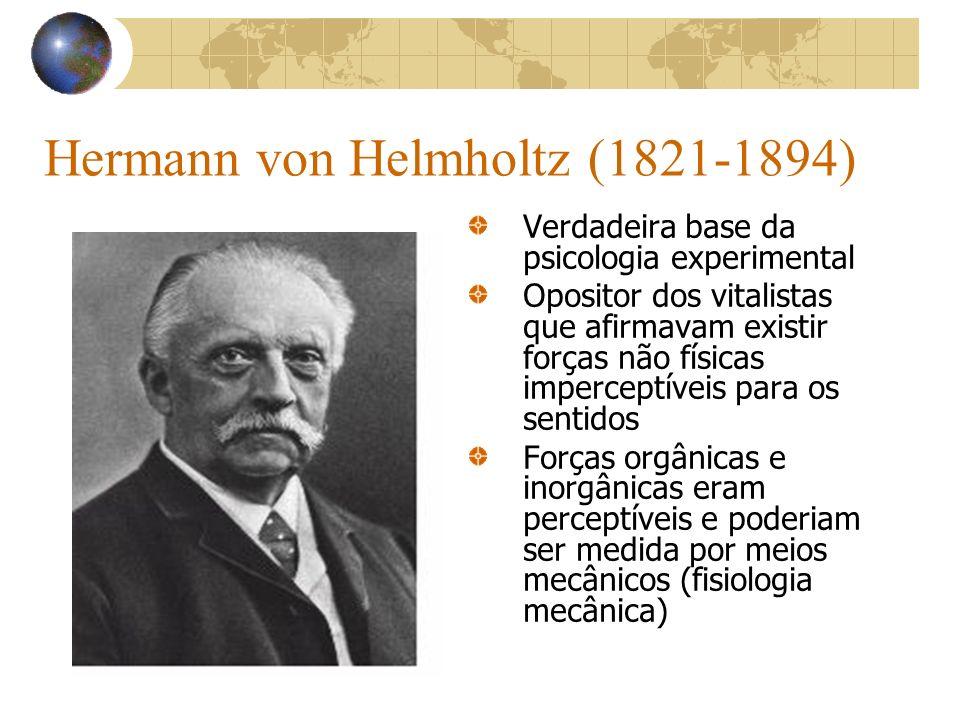 Hermann von Helmholtz (1821-1894) Verdadeira base da psicologia experimental Opositor dos vitalistas que afirmavam existir forças não físicas impercep