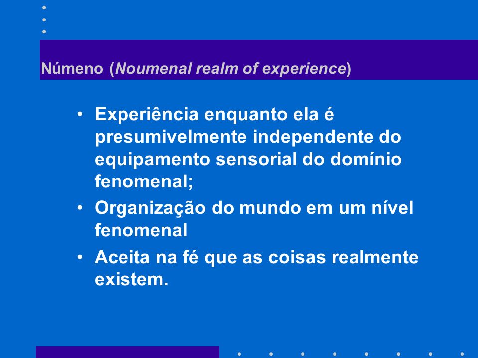 Númeno (Noumenal realm of experience) Experiência enquanto ela é presumivelmente independente do equipamento sensorial do domínio fenomenal; Organizaç