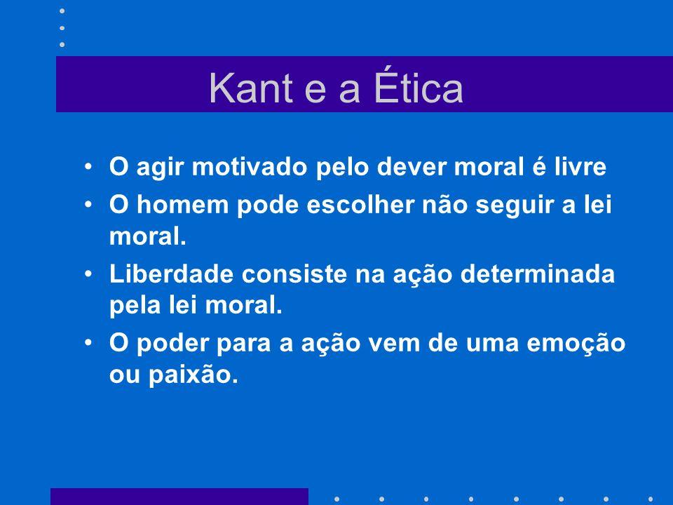 Kant e a Ética O agir motivado pelo dever moral é livre O homem pode escolher não seguir a lei moral. Liberdade consiste na ação determinada pela lei