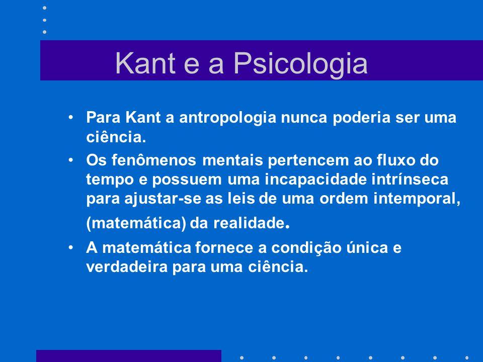 Kant e a Psicologia Para Kant a antropologia nunca poderia ser uma ciência. Os fenômenos mentais pertencem ao fluxo do tempo e possuem uma incapacidad