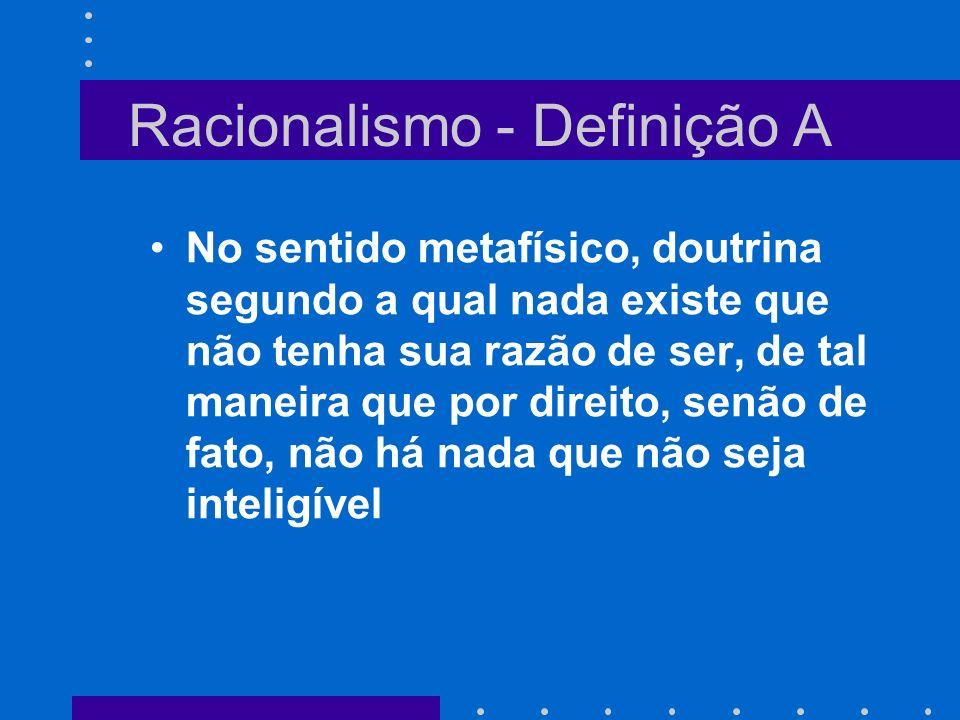 Racionalismo - Definição A No sentido metafísico, doutrina segundo a qual nada existe que não tenha sua razão de ser, de tal maneira que por direito,