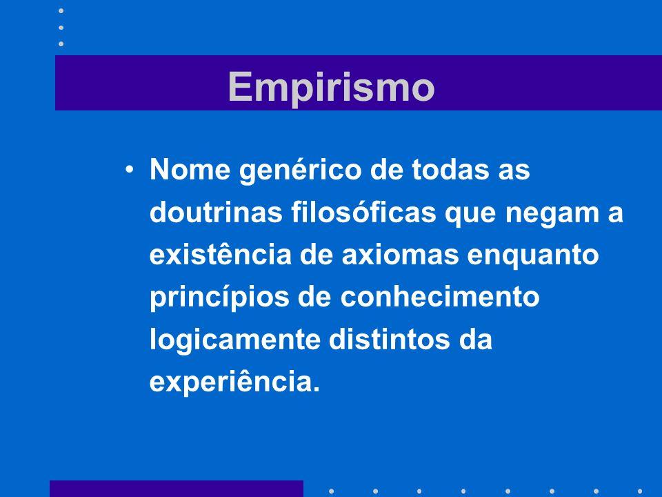 Empirismo Nome genérico de todas as doutrinas filosóficas que negam a existência de axiomas enquanto princípios de conhecimento logicamente distintos
