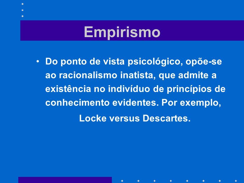 Empirismo Do ponto de vista psicológico, opõe-se ao racionalismo inatista, que admite a existência no indivíduo de princípios de conhecimento evidente