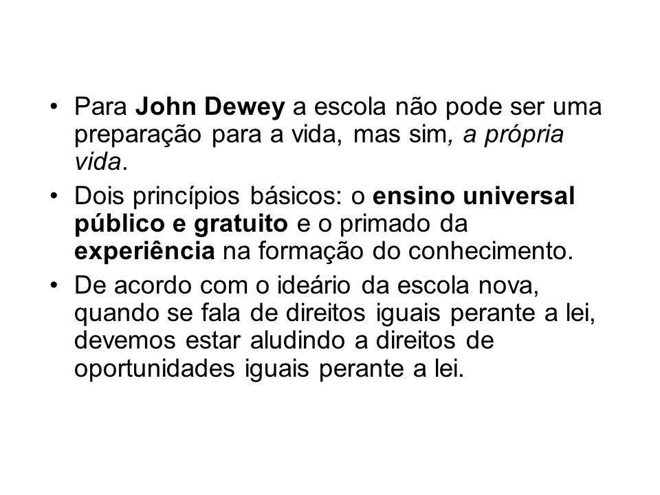 Para John Dewey a escola não pode ser uma preparação para a vida, mas sim, a própria vida. Dois princípios básicos: o ensino universal público e gratu