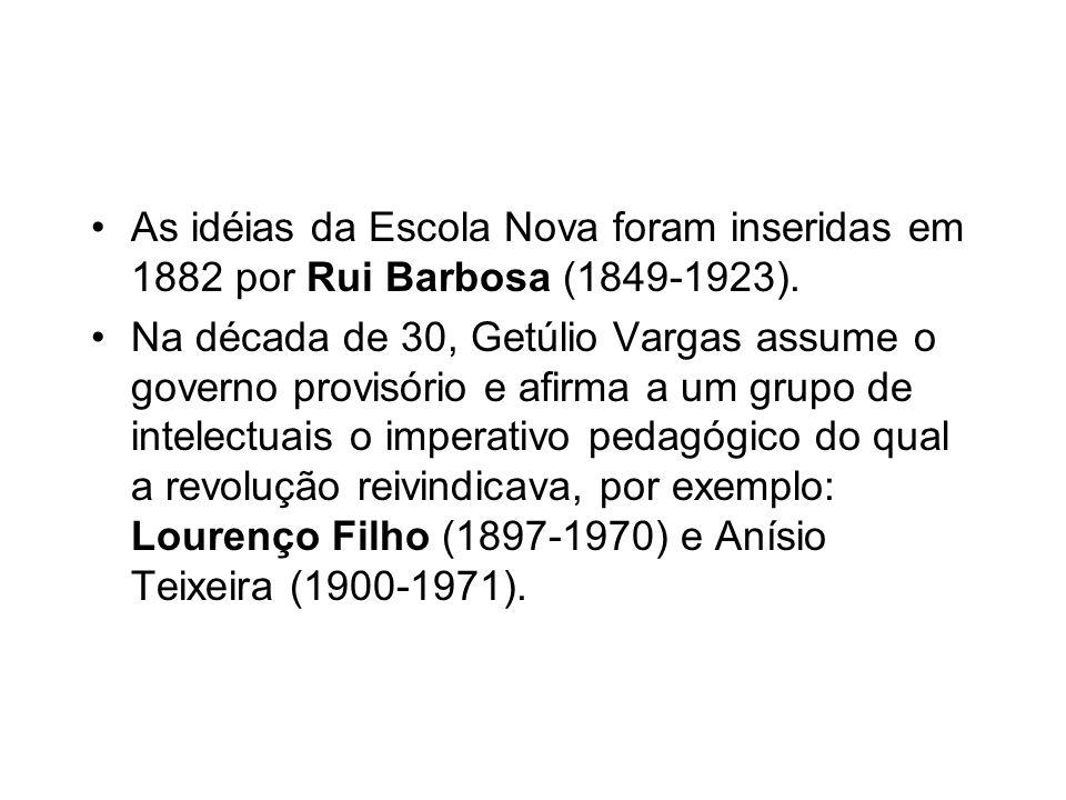 As idéias da Escola Nova foram inseridas em 1882 por Rui Barbosa (1849-1923). Na década de 30, Getúlio Vargas assume o governo provisório e afirma a u