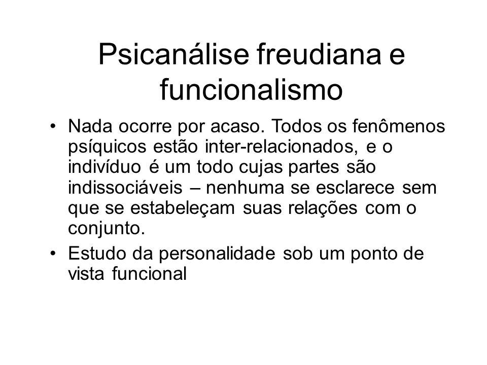 Psicanálise freudiana e funcionalismo Nada ocorre por acaso. Todos os fenômenos psíquicos estão inter-relacionados, e o indivíduo é um todo cujas part
