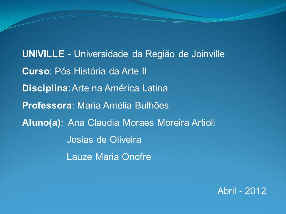 UNIVILLE - Universidade da Região de Joinville Curso: Pós História da Arte II Disciplina: Arte na América Latina Professora: Maria Amélia Bulhões Alun