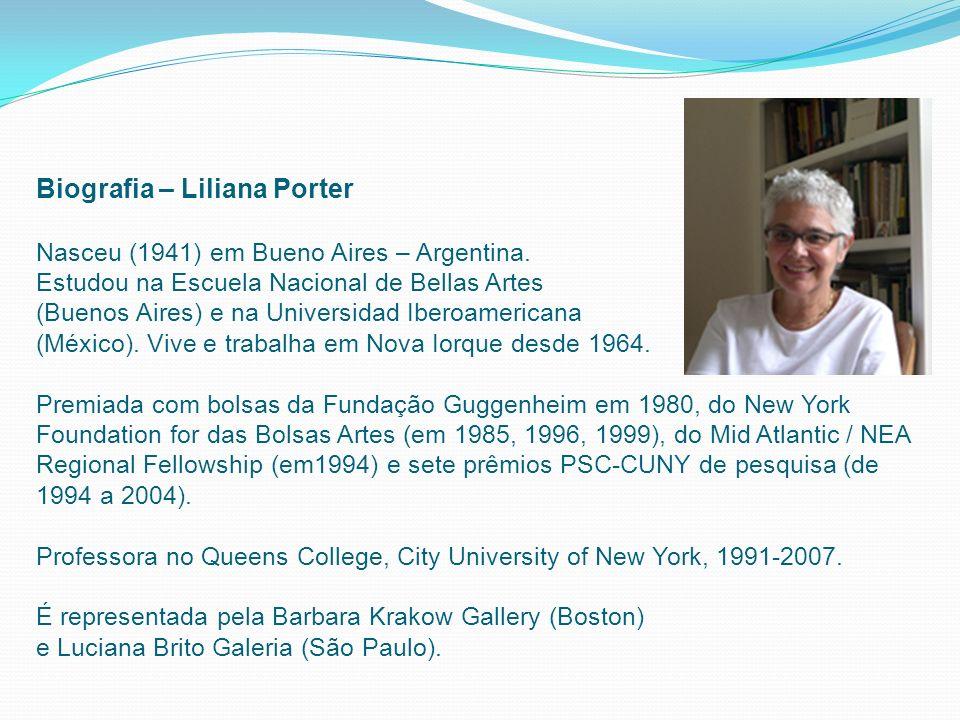 Biografia – Liliana Porter Nasceu (1941) em Bueno Aires – Argentina. Estudou na Escuela Nacional de Bellas Artes (Buenos Aires) e na Universidad Ibero