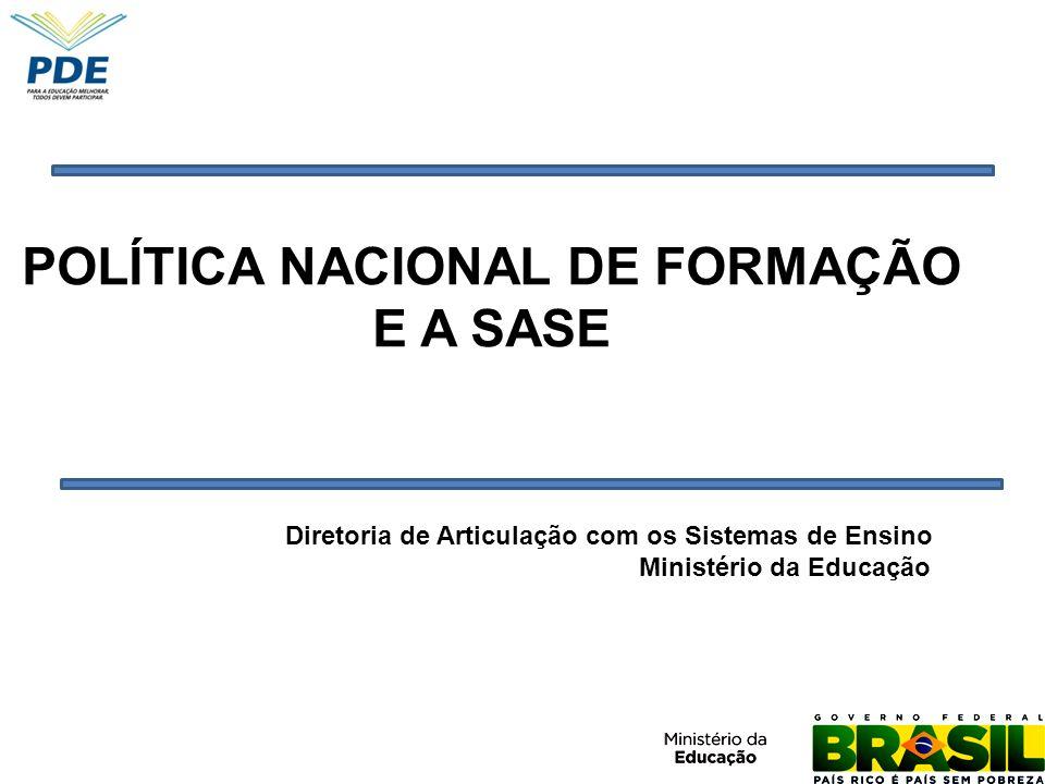 POLÍTICA NACIONAL DE FORMAÇÃO E A SASE Diretoria de Articulação com os Sistemas de Ensino Ministério da Educação