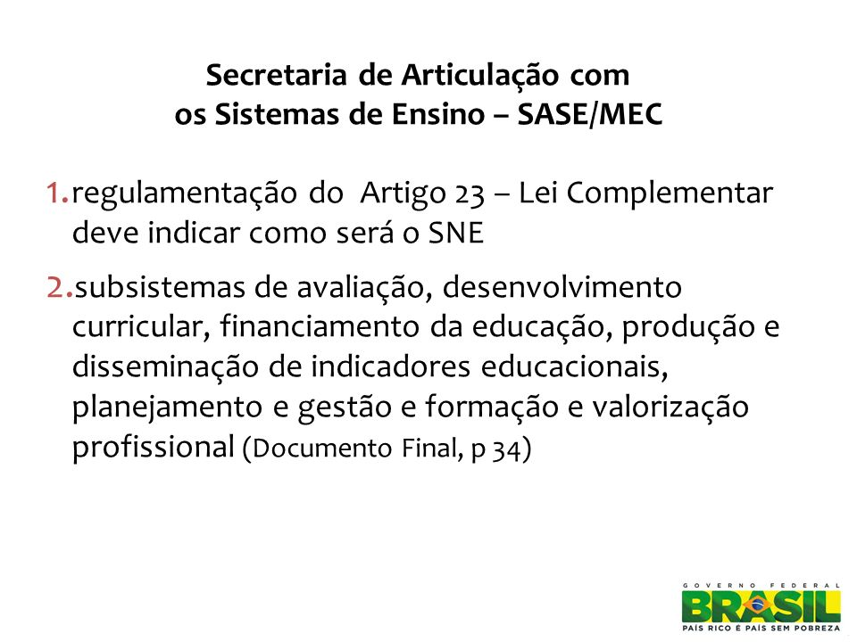 Secretaria de Articulação com os Sistemas de Ensino – SASE/MEC 1. regulamentação do Artigo 23 – Lei Complementar deve indicar como será o SNE 2. subsi
