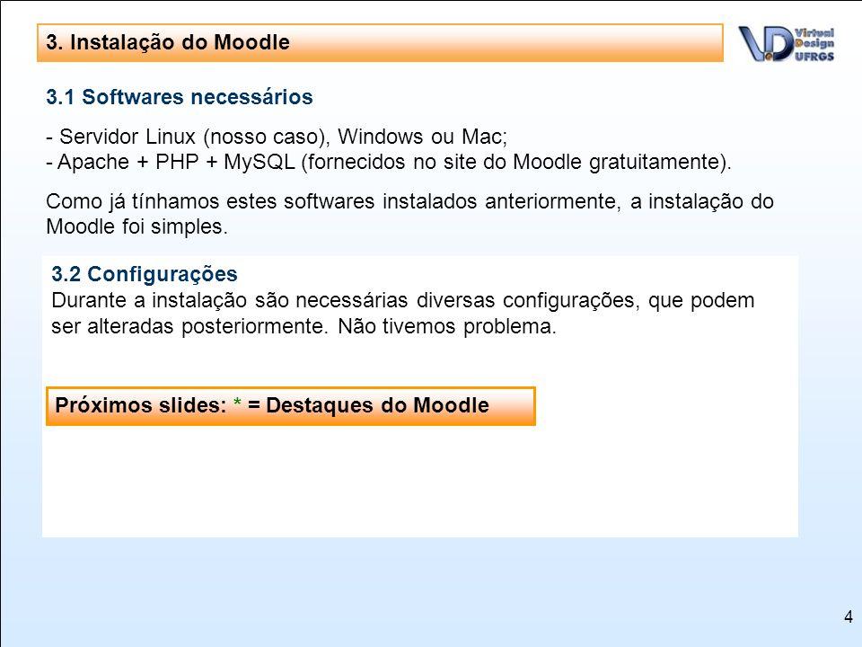 4 3. Instalação do Moodle 3.1 Softwares necessários - Servidor Linux (nosso caso), Windows ou Mac; - Apache + PHP + MySQL (fornecidos no site do Moodl