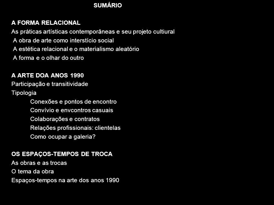 SUMÁRIO A FORMA RELACIONAL As práticas artísticas contemporâneas e seu projeto cultiural A obra de arte como interstício social A estética relacional
