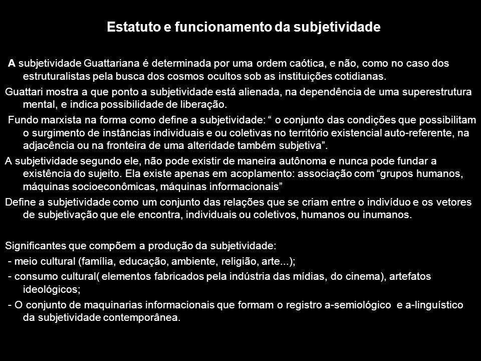 Estatuto e funcionamento da subjetividade A subjetividade Guattariana é determinada por uma ordem caótica, e não, como no caso dos estruturalistas pel