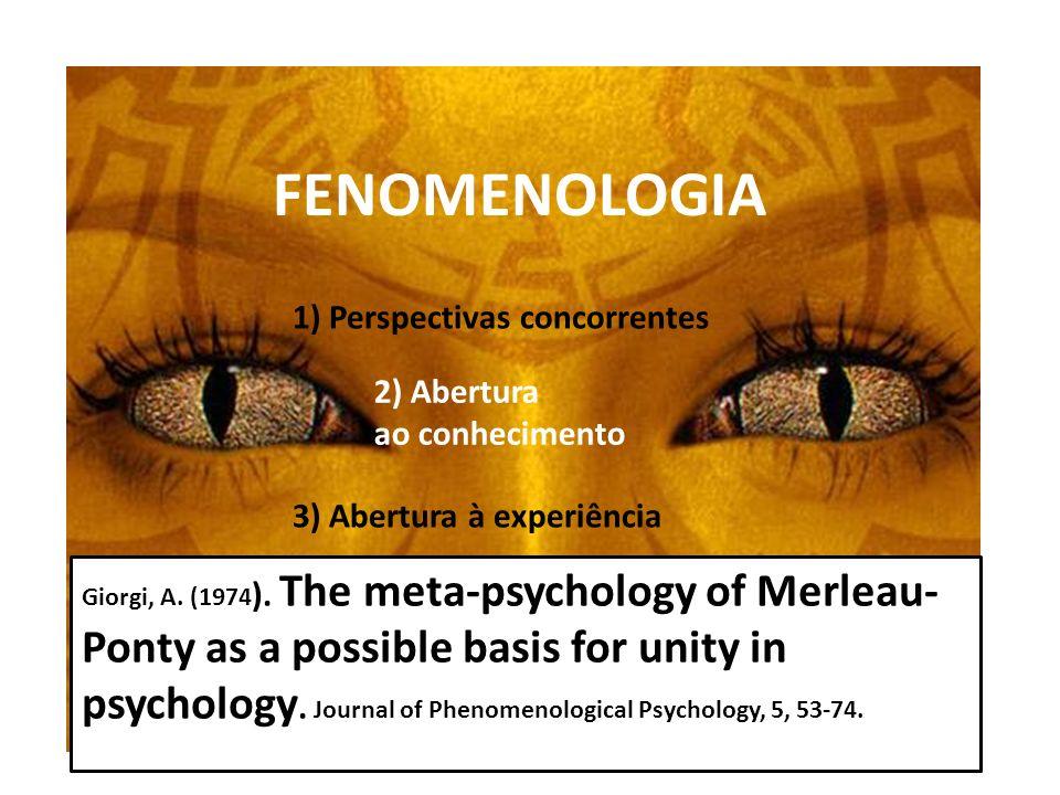 FENOMENOLOGIA 1) Perspectivas concorrentes 2) Abertura ao conhecimento 3) Abertura à experiência Giorgi, A. (1974 ). The meta-psychology of Merleau- P