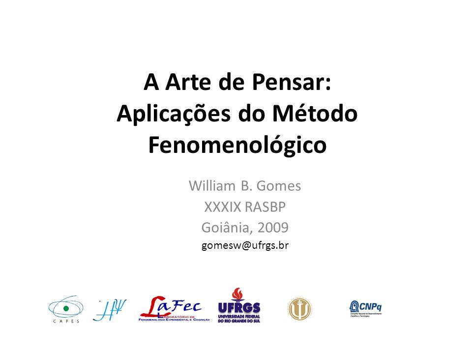 A Arte de Pensar: Aplicações do Método Fenomenológico William B. Gomes XXXIX RASBP Goiânia, 2009 gomesw@ufrgs.br