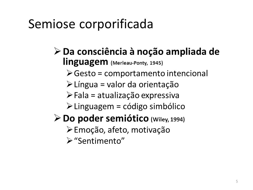 Semiose corporificada Da consciência à noção ampliada de linguagem (Merleau-Ponty, 1945) Gesto = comportamento intencional Língua = valor da orientaçã