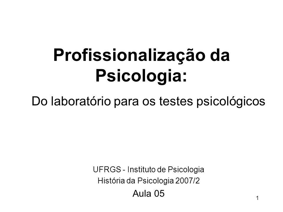1 Profissionalização da Psicologia: Do laboratório para os testes psicológicos UFRGS - Instituto de Psicologia História da Psicologia 2007/2 Aula 05
