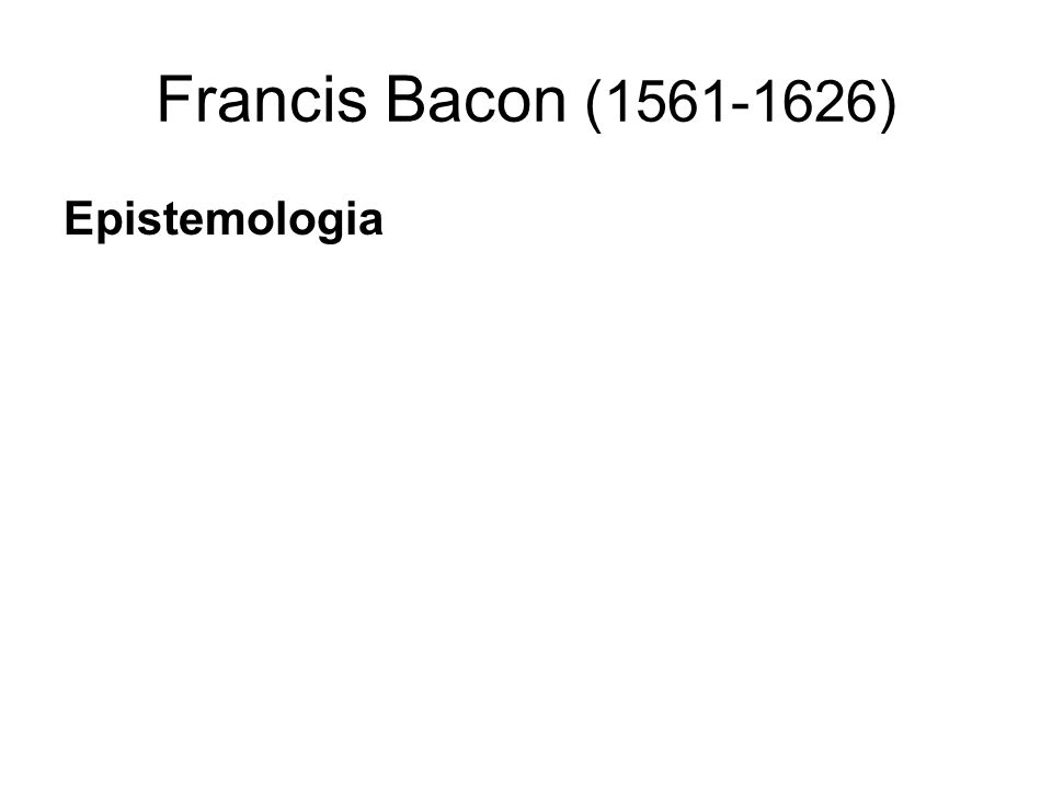 Francis Bacon (1561-1626) Lógica A descoberta do conhecimento verdadeiro depende da experimentação e da experiência guiados pelo raciocínio indutivo.