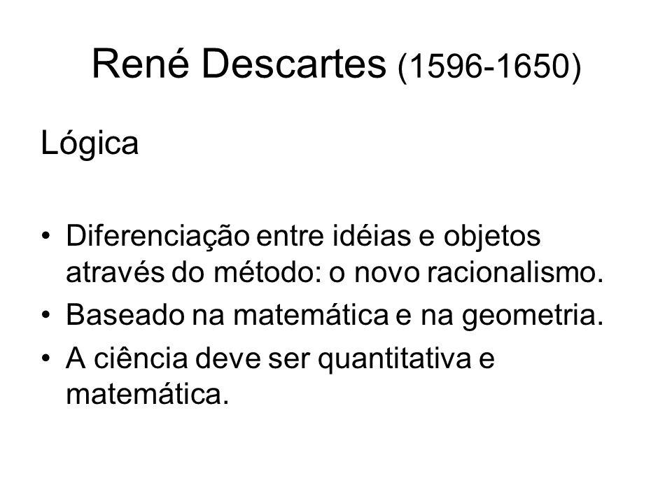 René Descartes (1596-1650) Método Não aceitar coisa alguma por verdadeira que eu não conheça como evidentemente verdadeira (Evidência) Dividir as dificuldades em tantas partes quanto possível (Análise) Conduzir por ordem os pensamentos, indo por etapas, do simples para o composto (Síntese) Fazer enumerações tão completas e revisões tão gerais que eu tenha a certeza de nada omitir (Exaustivo)