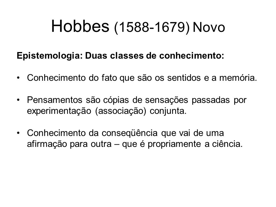 Hobbes (1588-1679) Lógica Relações de causa e efeito explicadas pela relação antecedente conseqüente.