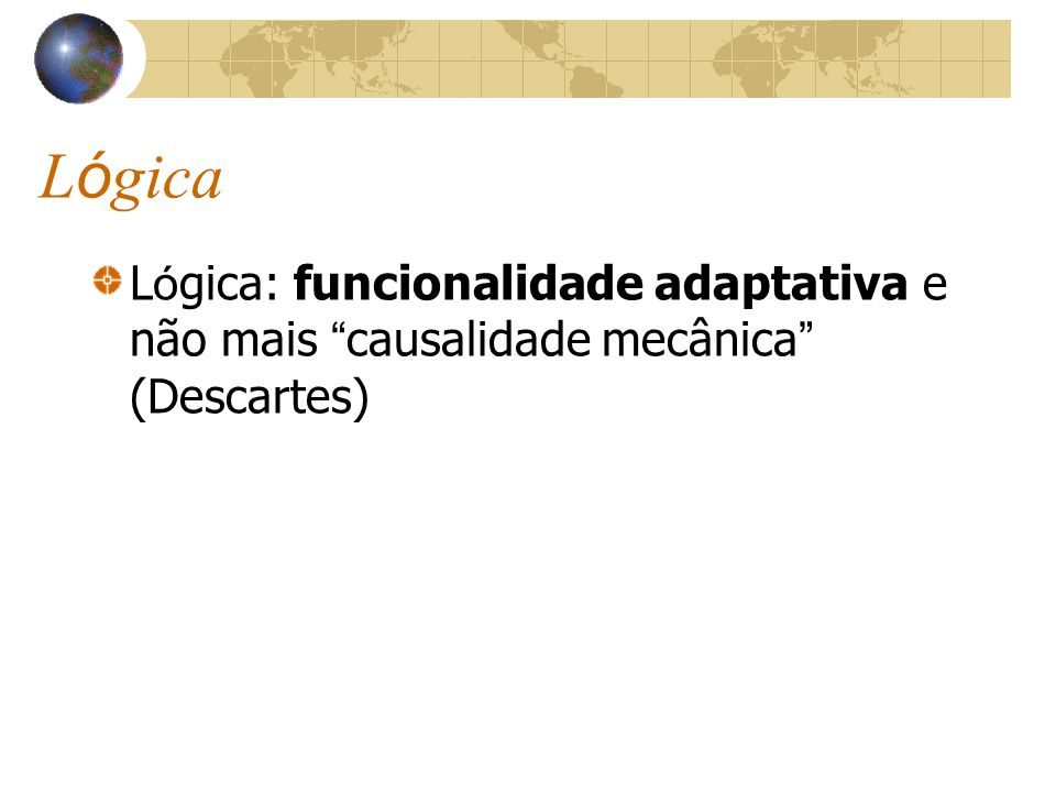 L ó gica L ó gica: funcionalidade adaptativa e não mais causalidade mecânica (Descartes)