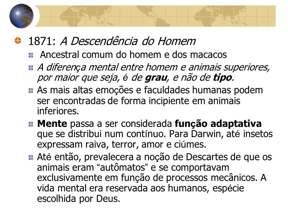 1871: A Descendência do Homem Ancestral comum do homem e dos macacos A diferen ç a mental entre homem e animais superiores, por maior que seja, é de g
