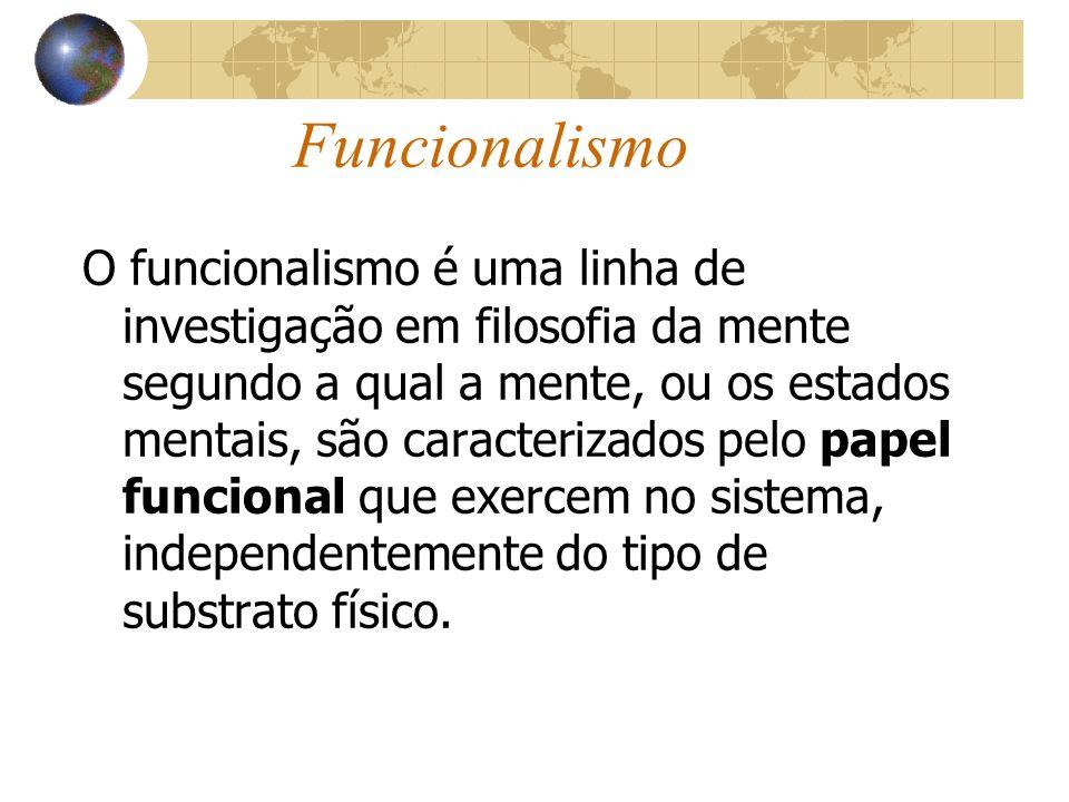 Funcionalismo O funcionalismo é uma linha de investigação em filosofia da mente segundo a qual a mente, ou os estados mentais, são caracterizados pelo