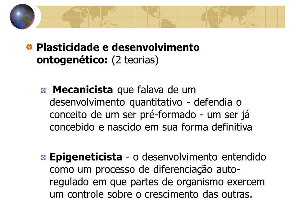Plasticidade e desenvolvimento ontogenético: (2 teorias) Mecanicista que falava de um desenvolvimento quantitativo - defendia o conceito de um ser pré