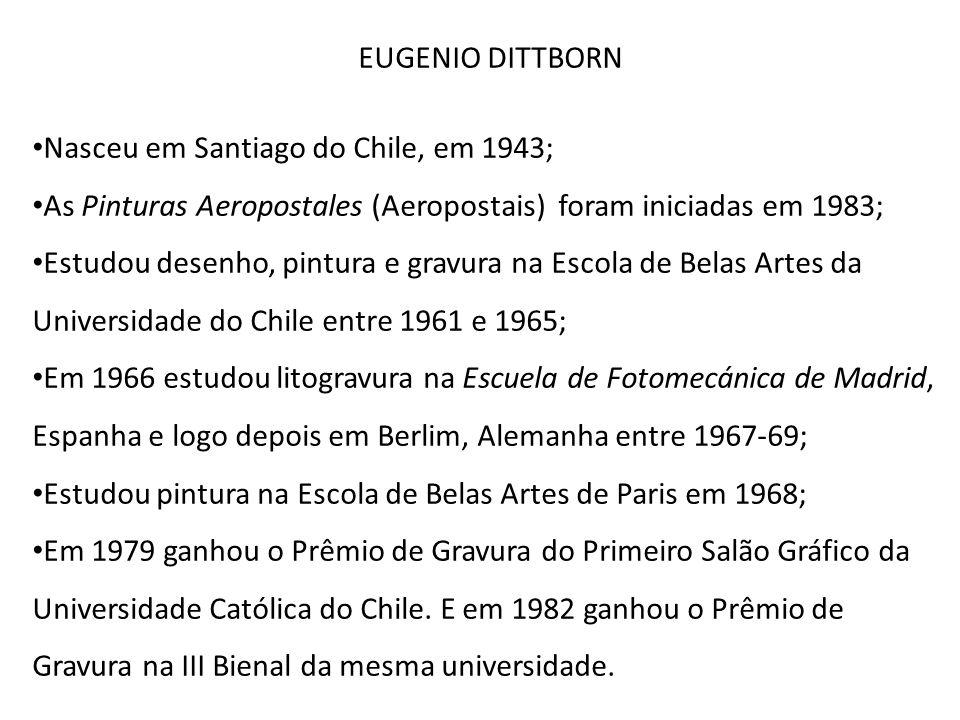 EUGENIO DITTBORN Nasceu em Santiago do Chile, em 1943; As Pinturas Aeropostales (Aeropostais) foram iniciadas em 1983; Estudou desenho, pintura e grav