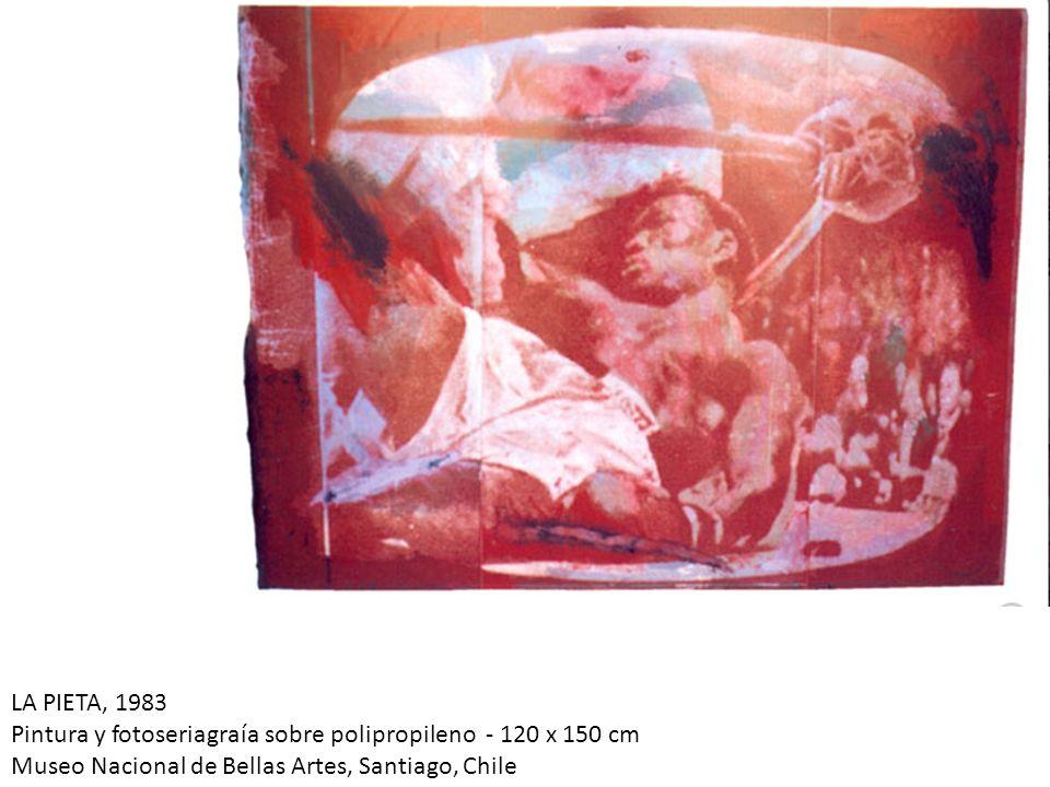 LA PIETA, 1983 Pintura y fotoseriagraía sobre polipropileno - 120 x 150 cm Museo Nacional de Bellas Artes, Santiago, Chile