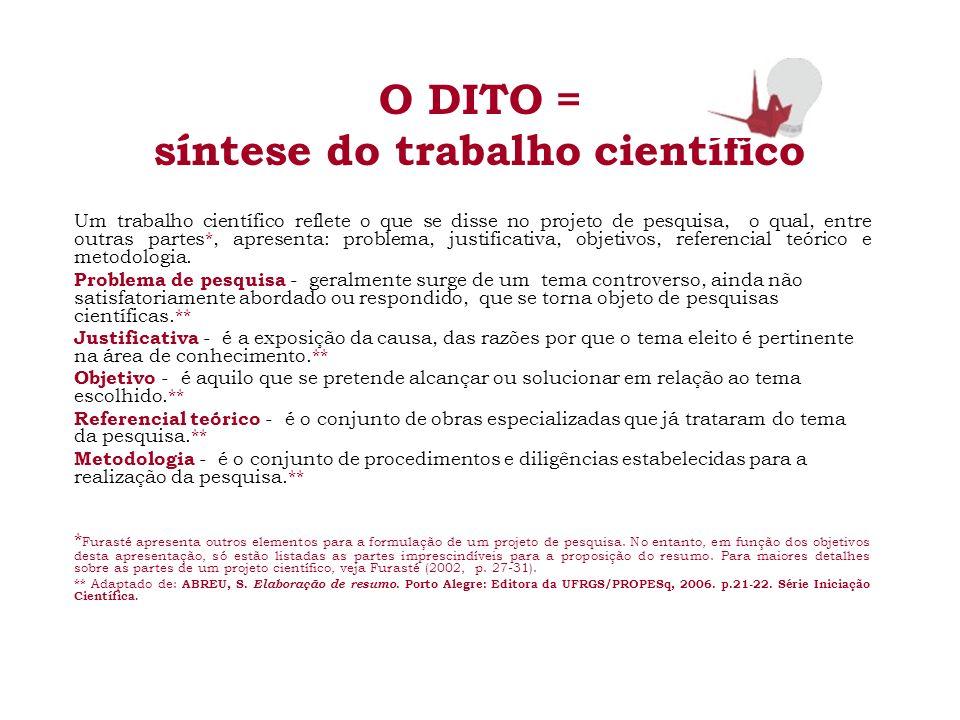 O DITO = síntese do trabalho científico Um trabalho científico reflete o que se disse no projeto de pesquisa, o qual, entre outras partes*, apresenta: