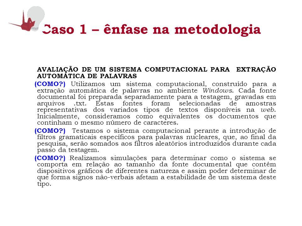 Caso 1 – ênfase na metodologia AVALIAÇÃO DE UM SISTEMA COMPUTACIONAL PARA EXTRAÇÃO AUTOMÁTICA DE PALAVRAS (COMO?) Utilizamos um sistema computacional,