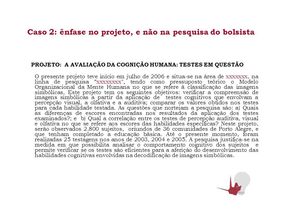 Caso 2: ênfase no projeto, e não na pesquisa do bolsista PROJETO: A AVALIAÇÃO DA COGNIÇÃO HUMANA: TESTES EM QUESTÃO O presente projeto teve início em