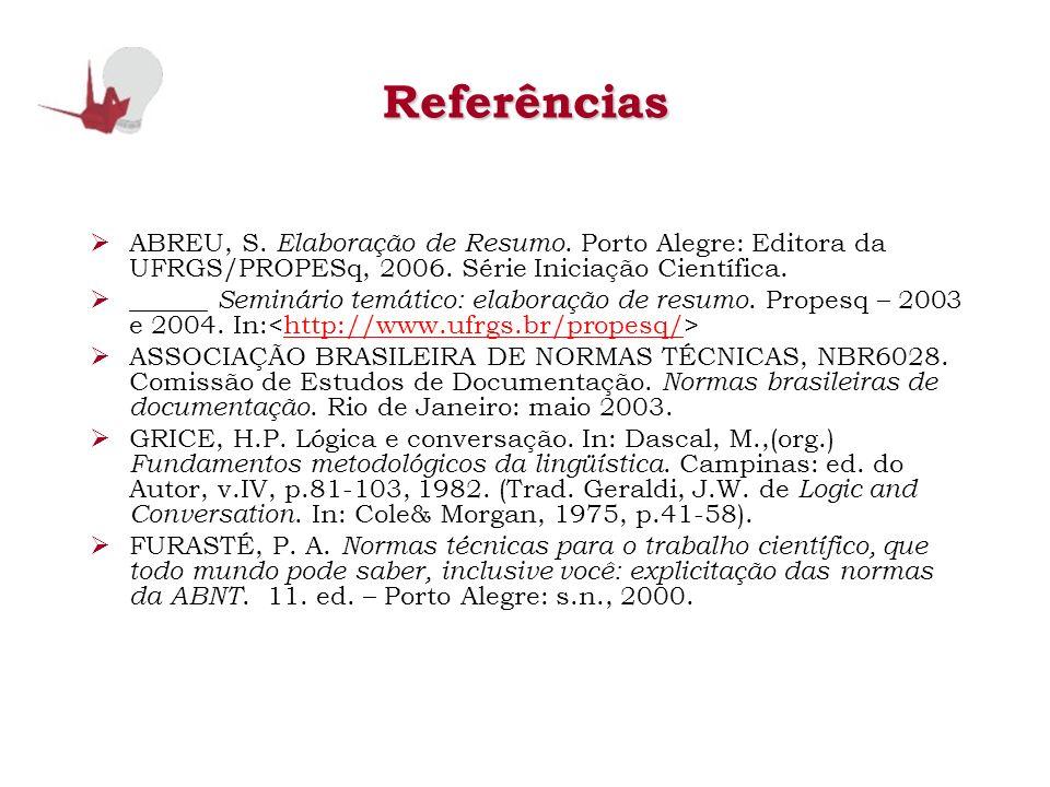 Referências ABREU, S. Elaboração de Resumo. Porto Alegre: Editora da UFRGS/PROPESq, 2006. Série Iniciação Científica. ______ Seminário temático: elabo