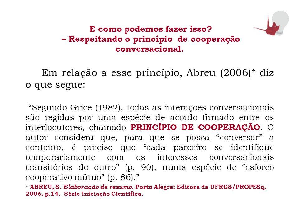 E como podemos fazer isso? – Respeitando o princípio de cooperação conversacional. Em relação a esse princípio, Abreu (2006)* diz o que segue: Segundo