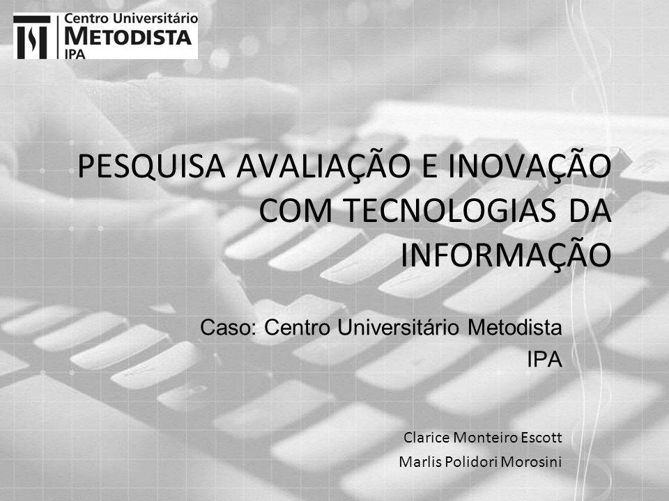 PESQUISA AVALIAÇÃO E INOVAÇÃO COM TECNOLOGIAS DA INFORMAÇÃO Caso: Centro Universitário Metodista IPA Clarice Monteiro Escott Marlis Polidori Morosini