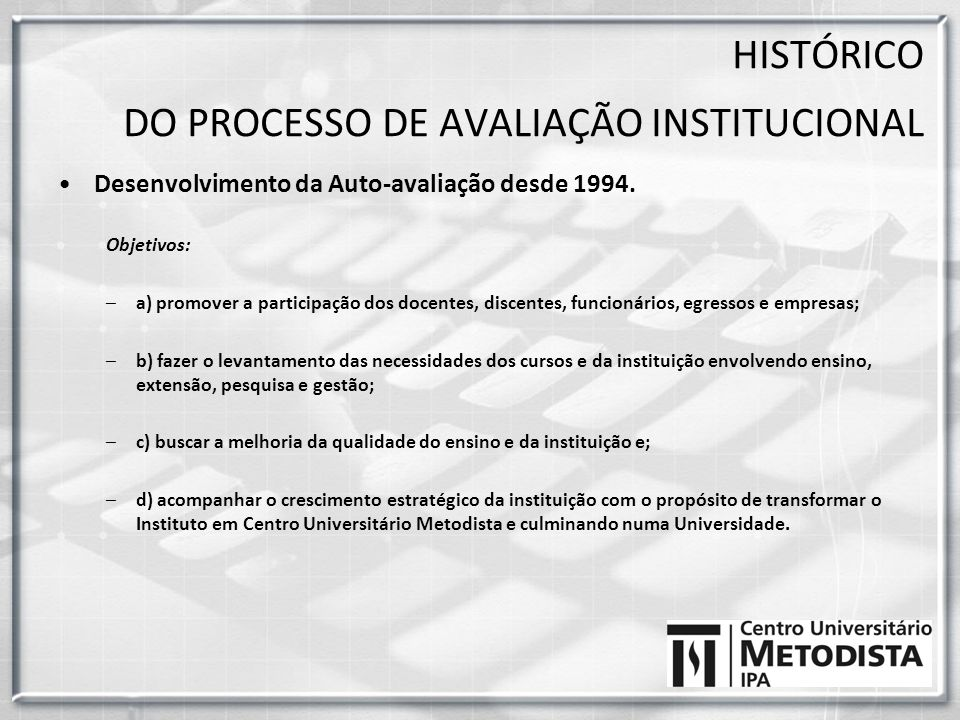 Desenvolvimento da Auto-avaliação desde 1994. Objetivos: –a) promover a participação dos docentes, discentes, funcionários, egressos e empresas; –b) f