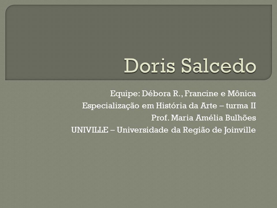 Doris Salcedo nasceu em Bogotá, Colômbia, 1958 Escola de Belas Artes da Universidade de Jorge Tadeo Lozano Em 1980, faz seu Mestrado em NY, retornando depois a Bogotá onde reside até hoje É professora da Universidade Nacional da Colômbia