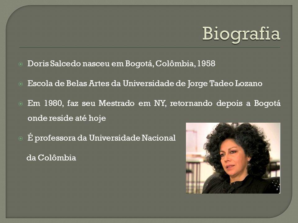 Doris Salcedo nasceu em Bogotá, Colômbia, 1958 Escola de Belas Artes da Universidade de Jorge Tadeo Lozano Em 1980, faz seu Mestrado em NY, retornando