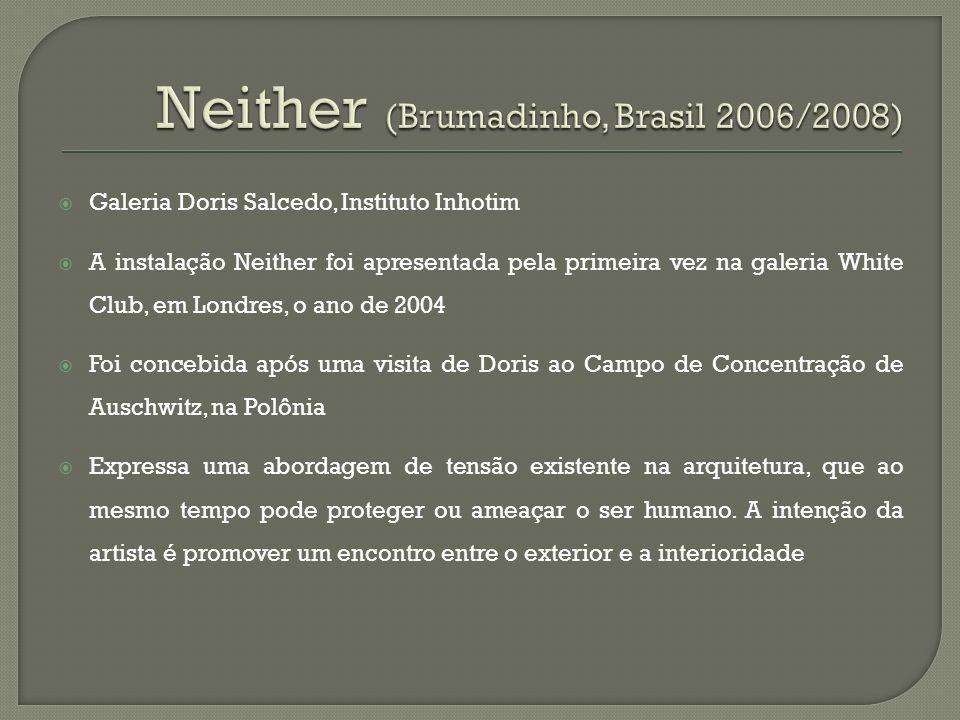 Galeria Doris Salcedo, Instituto Inhotim A instalação Neither foi apresentada pela primeira vez na galeria White Club, em Londres, o ano de 2004 Foi c