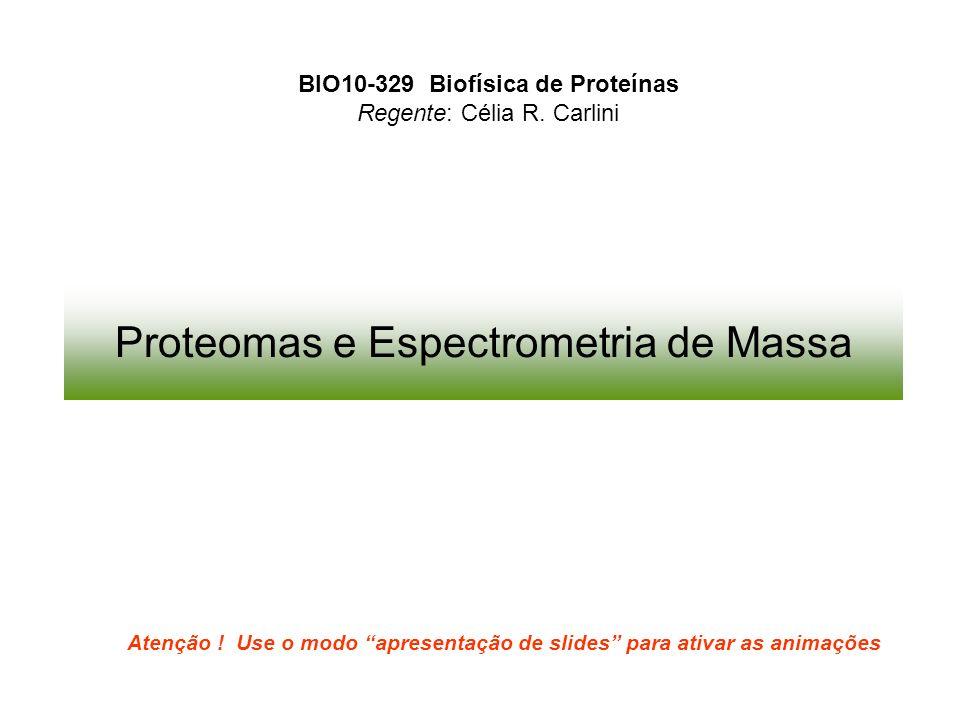 BIO10-329 Biofísica de Proteínas Regente: Célia R. Carlini Atenção ! Use o modo apresentação de slides para ativar as animações Proteomas e Espectrome